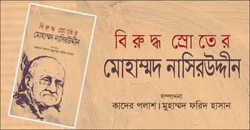 প্রকাশ হলো 'বিরুদ্ধ স্রোতের মোহাম্মদ নাসিরউদ্দীন'